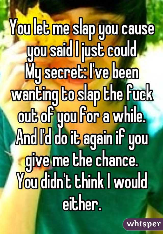 You let me slap you cause you said I just could My secret: I've been wanting to slap the fuck out of you for a while. And I'd do it again if you give me the chance. You didn't think I would either.