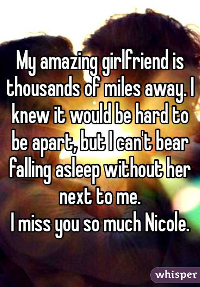 My amazing girlfriend is thousands of miles away. I knew it would be hard to be apart, but I can't bear falling asleep without her next to me.  I miss you so much Nicole.