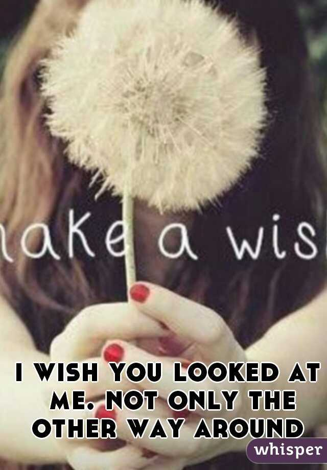 i wish you looked at me. not only the other way around