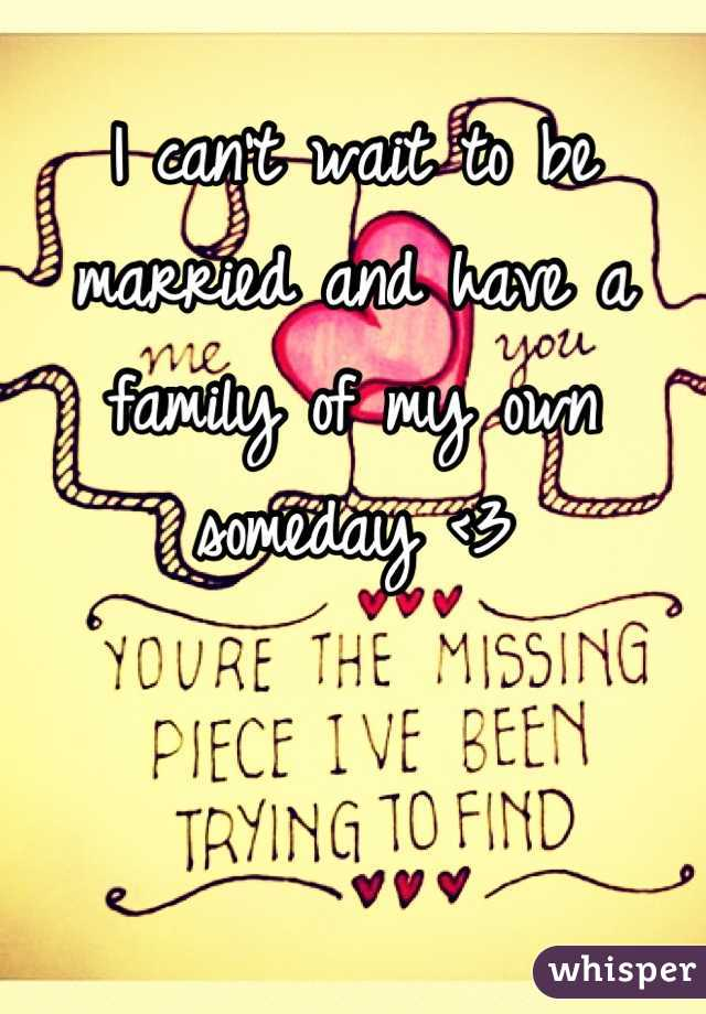 I can't wait to be married and have a family of my own someday <3