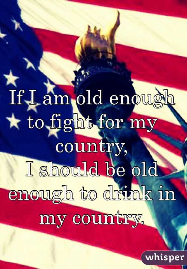If I am old enough to fight for my country, I should be old enough to drink in my country.