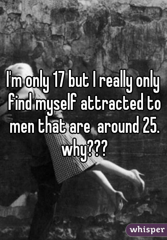 I'm only 17 but I really only find myself attracted to men that are  around 25. why???