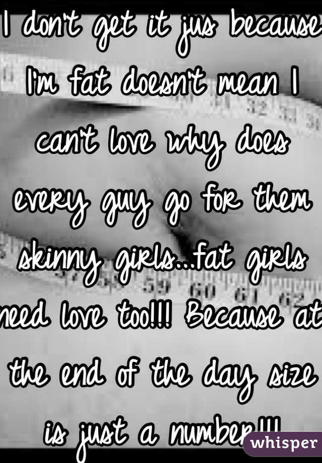 I don't get it jus because I'm fat doesn't mean I can't love why does every guy go for them skinny girls...fat girls need love too!!! Because at the end of the day size is just a number!!!