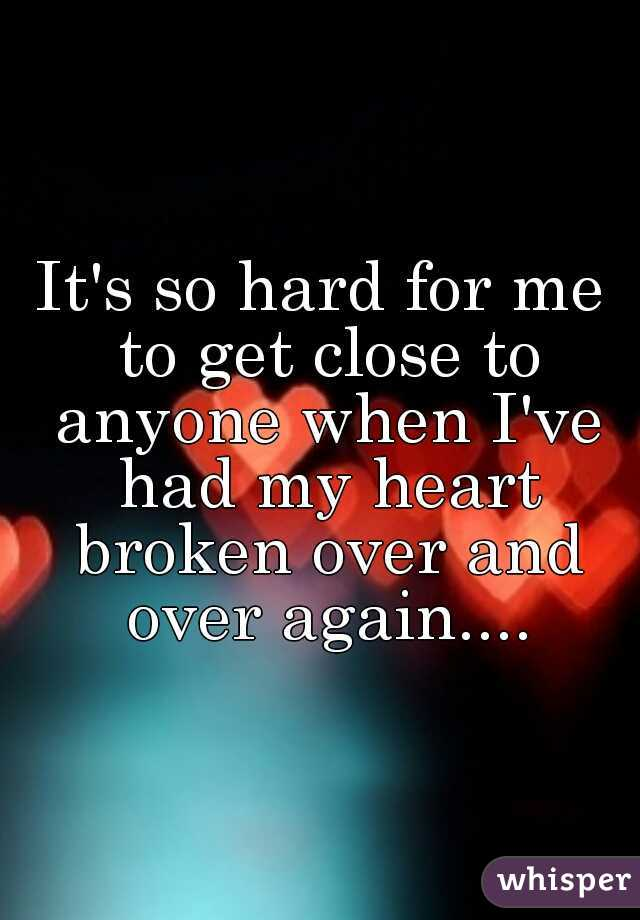 It's so hard for me to get close to anyone when I've had my heart broken over and over again....