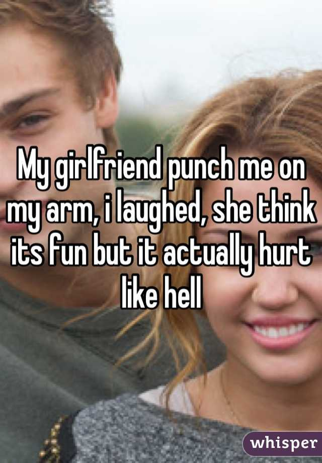My girlfriend punch me on my arm, i laughed, she think its fun but it actually hurt like hell