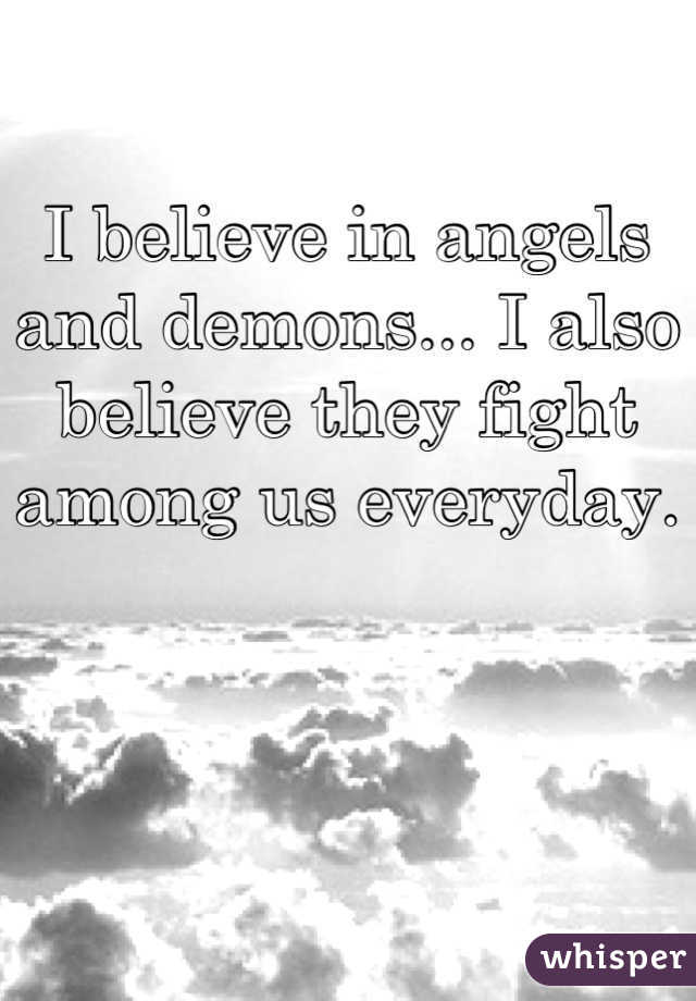 I believe in angels and demons... I also believe they fight among us everyday.