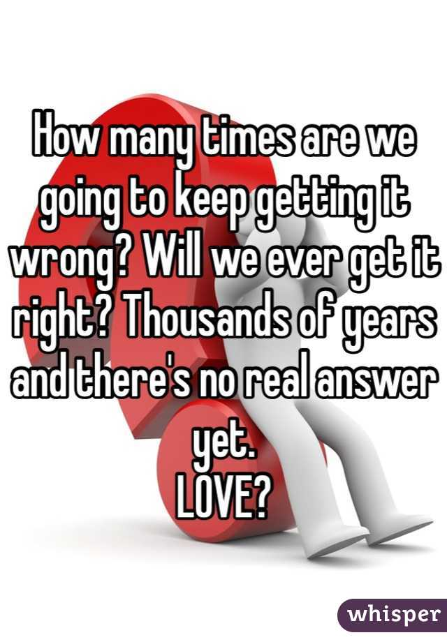 How many times are we going to keep getting it wrong? Will we ever get it right? Thousands of years and there's no real answer yet.  LOVE?