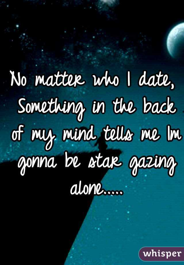 No matter who I date, Something in the back of my mind tells me Im gonna be star gazing alone.....
