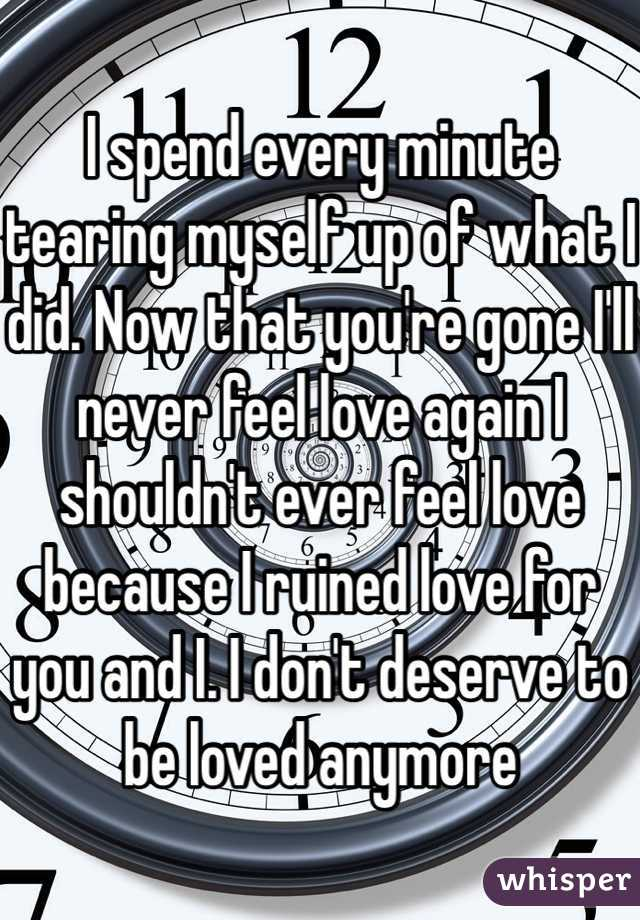 I spend every minute tearing myself up of what I did. Now that you're gone I'll never feel love again I shouldn't ever feel love because I ruined love for you and I. I don't deserve to be loved anymore