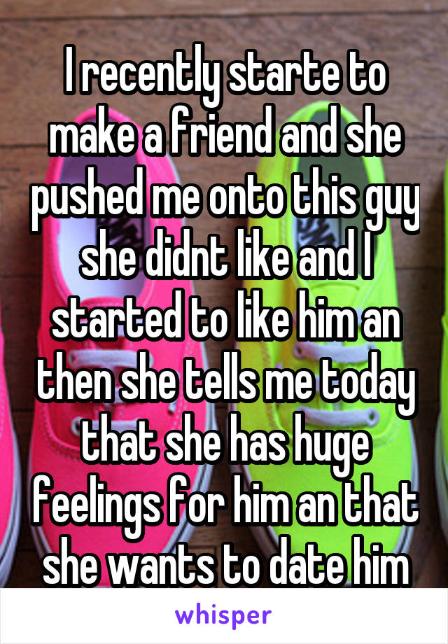 I recently starte to make a friend and she pushed me onto this guy she didnt like and I started to like him an then she tells me today that she has huge feelings for him an that she wants to date him