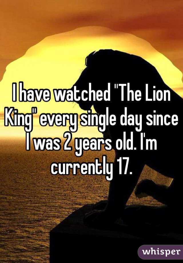 "I have watched ""The Lion King"" every single day since I was 2 years old. I'm currently 17."