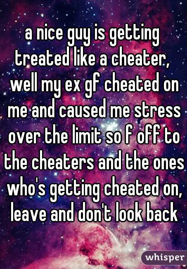 a nice guy is getting treated like a cheater,  well my ex gf cheated on me and caused me stress over the limit so f off to the cheaters and the ones who's getting cheated on, leave and don't look back