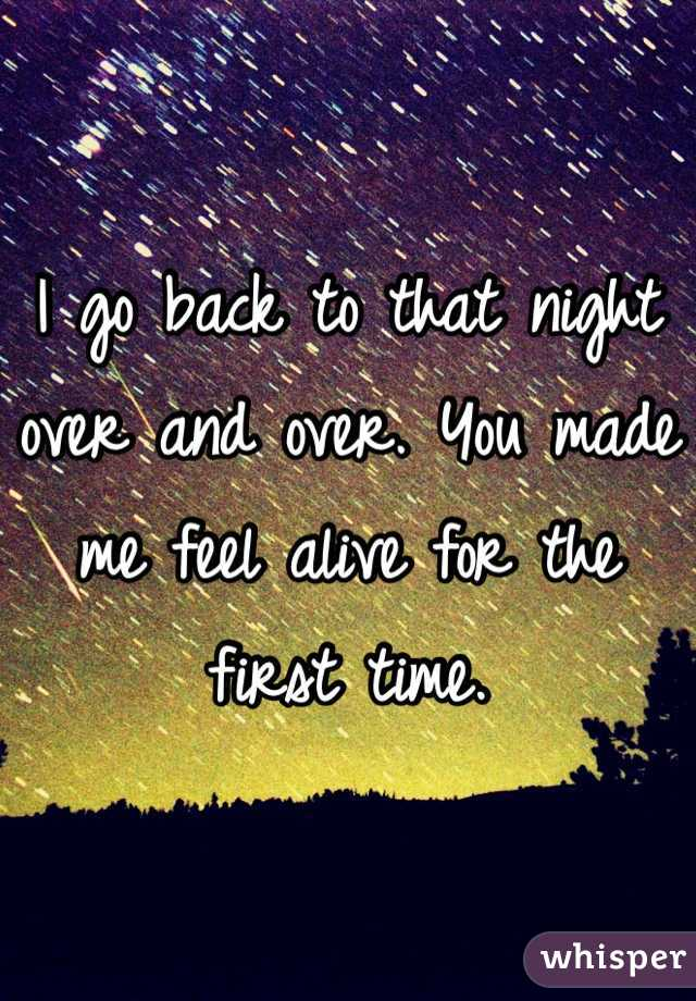 I go back to that night over and over. You made me feel alive for the first time.
