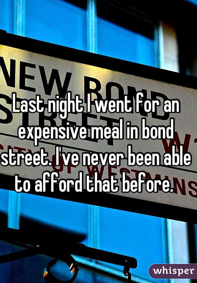 Last night I went for an expensive meal in bond street. I've never been able to afford that before.