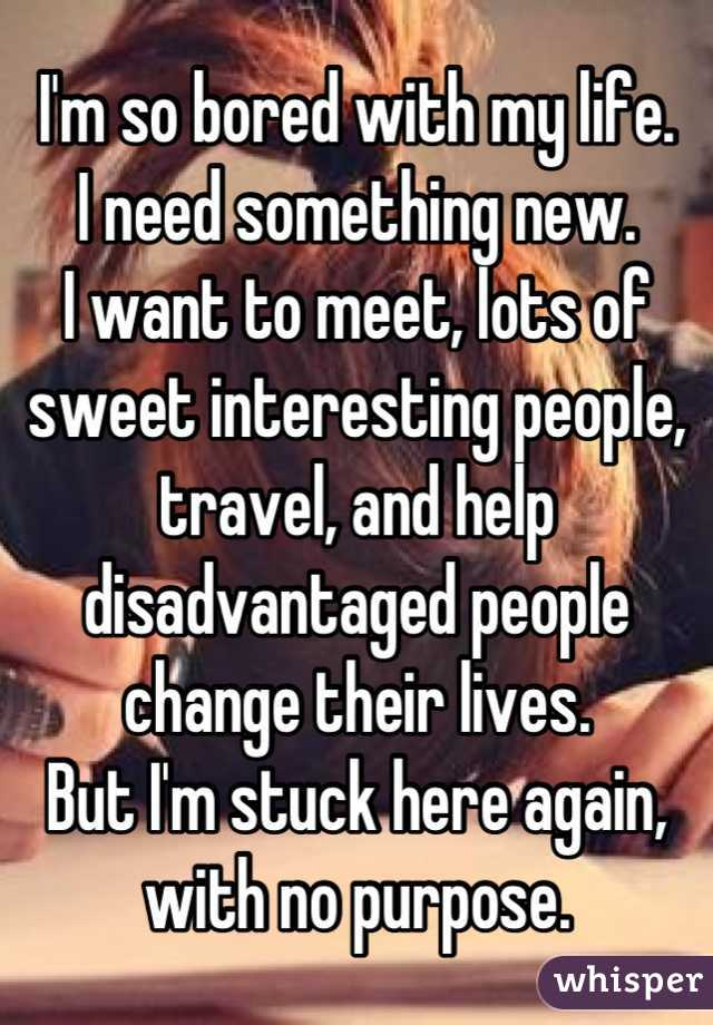 I'm so bored with my life. I need something new. I want to meet, lots of sweet interesting people, travel, and help disadvantaged people change their lives. But I'm stuck here again, with no purpose.
