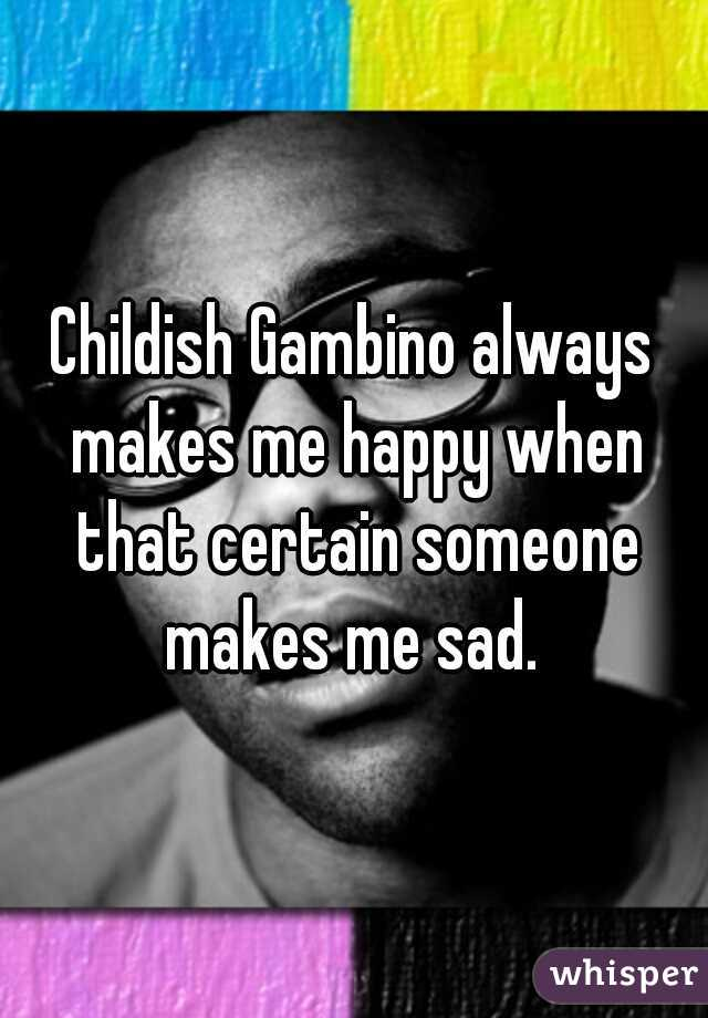 Childish Gambino always makes me happy when that certain someone makes me sad.