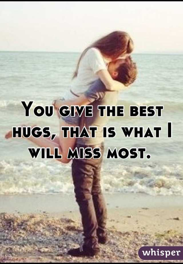 You give the best hugs, that is what I will miss most.