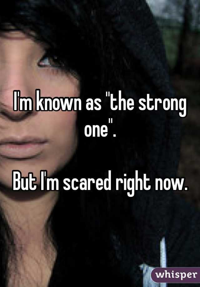 "I'm known as ""the strong one"".  But I'm scared right now."