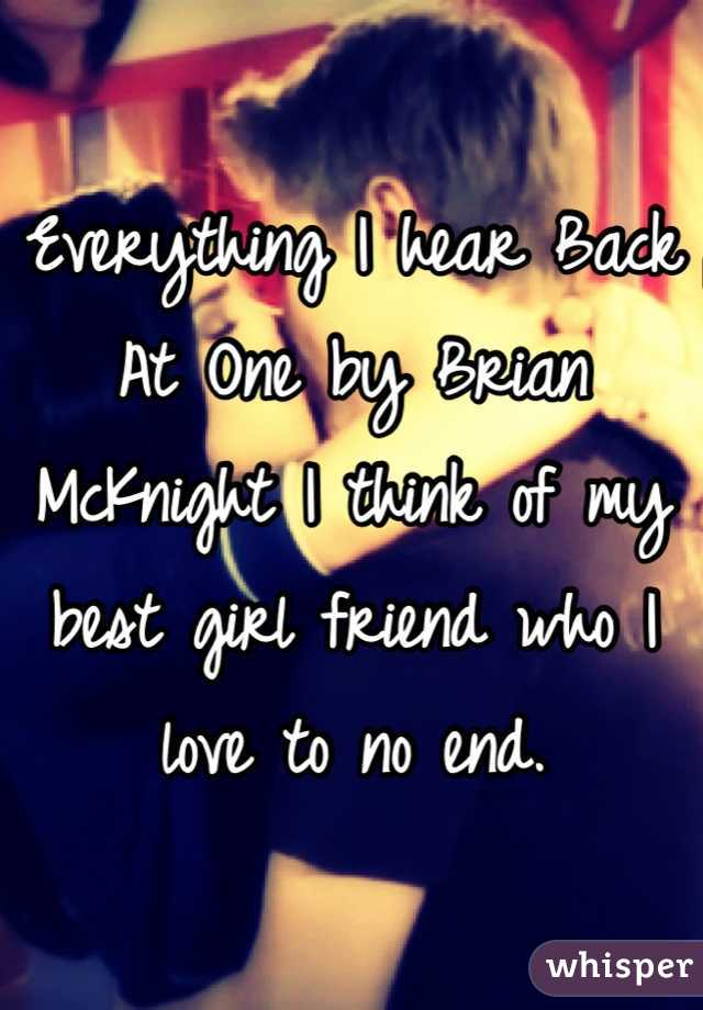 Everything I hear Back At One by Brian McKnight I think of my best girl friend who I love to no end.
