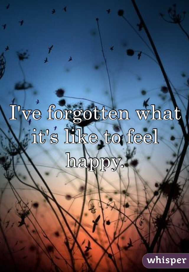I've forgotten what it's like to feel happy.