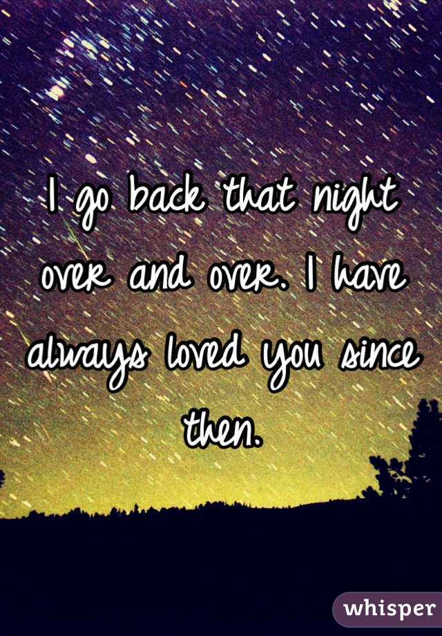 I go back that night over and over. I have always loved you since then.