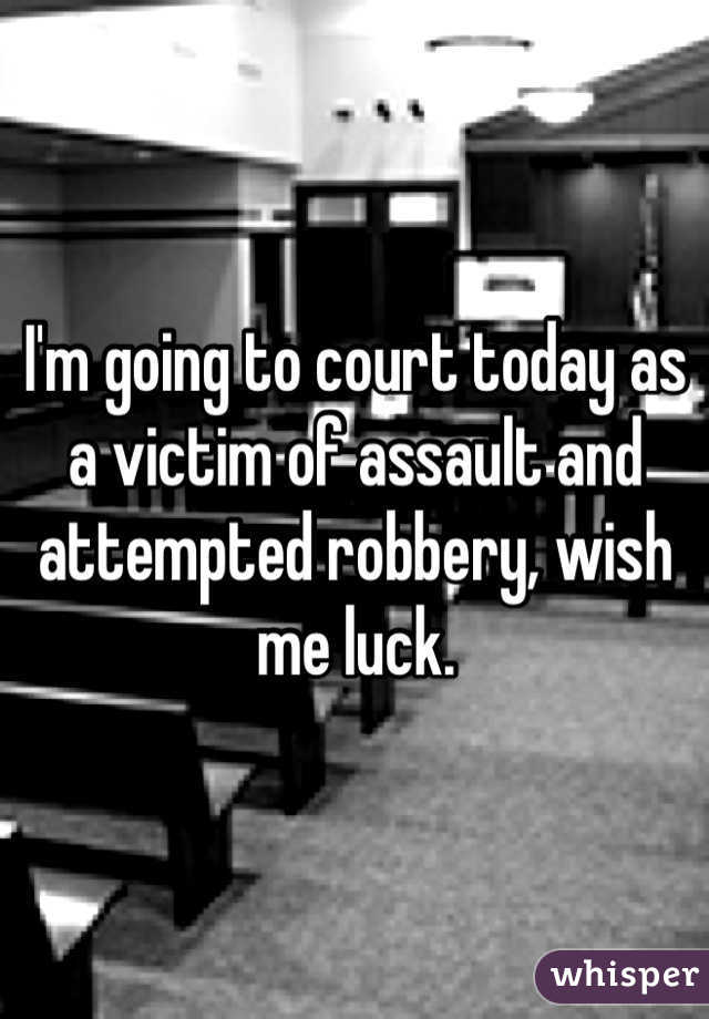 I'm going to court today as a victim of assault and attempted robbery, wish me luck.