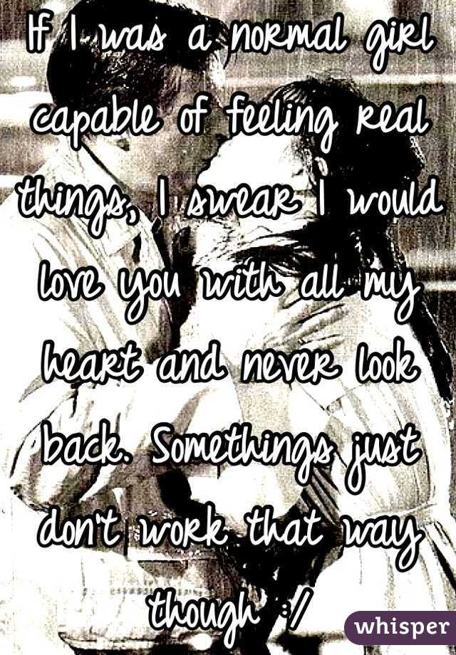 If I was a normal girl capable of feeling real things, I swear I would love you with all my heart and never look back. Somethings just don't work that way though :/