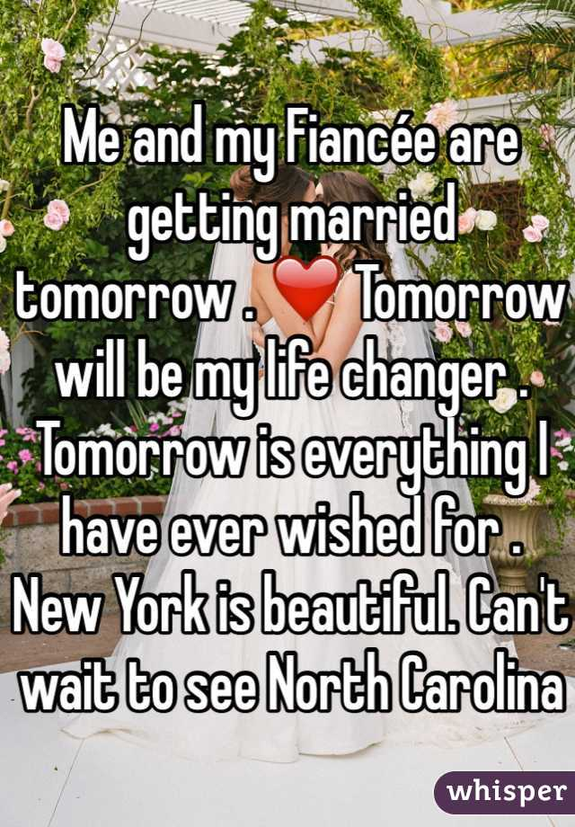 Me and my Fiancée are getting married tomorrow . ❤️ Tomorrow will be my life changer . Tomorrow is everything I have ever wished for .  New York is beautiful. Can't wait to see North Carolina again.