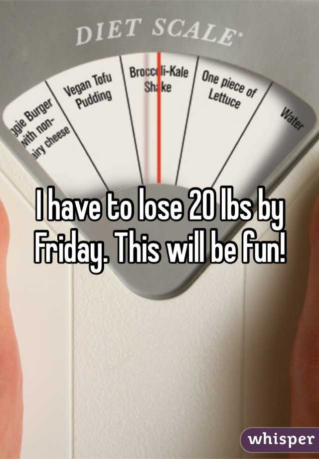 I have to lose 20 lbs by Friday. This will be fun!