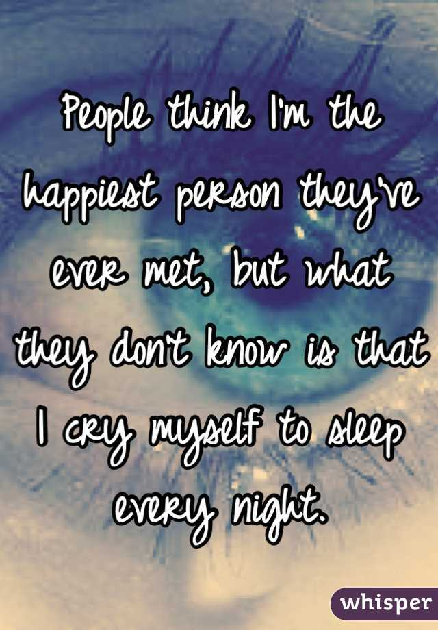 People think I'm the happiest person they've ever met, but what they don't know is that I cry myself to sleep every night.