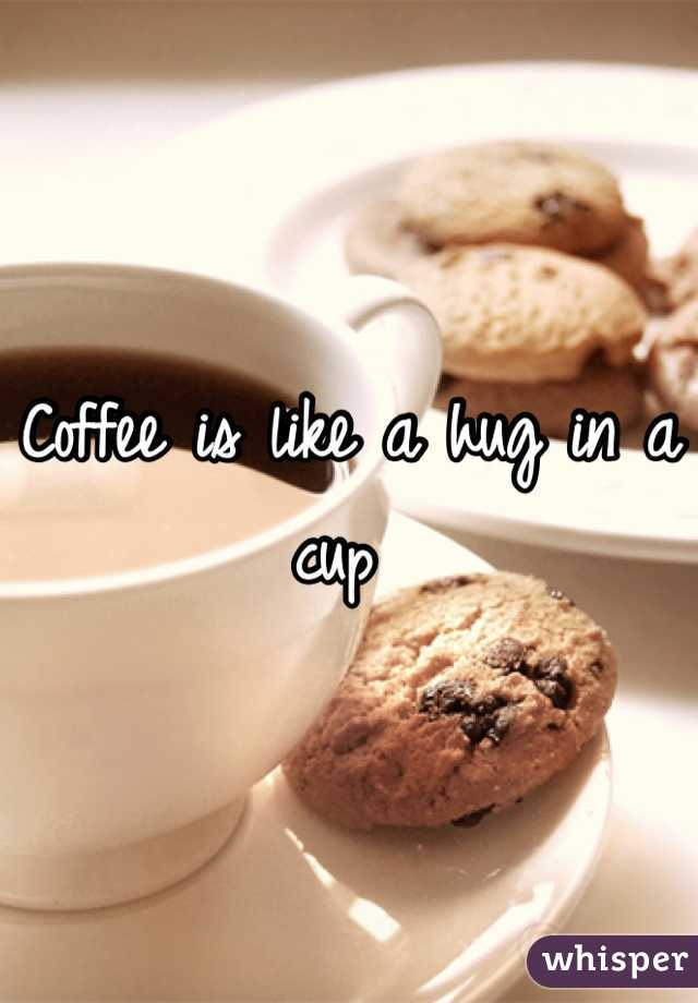 Coffee is like a hug in a cup
