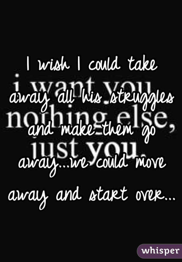 I wish I could take away all his struggles and make them go away...we could move away and start over...