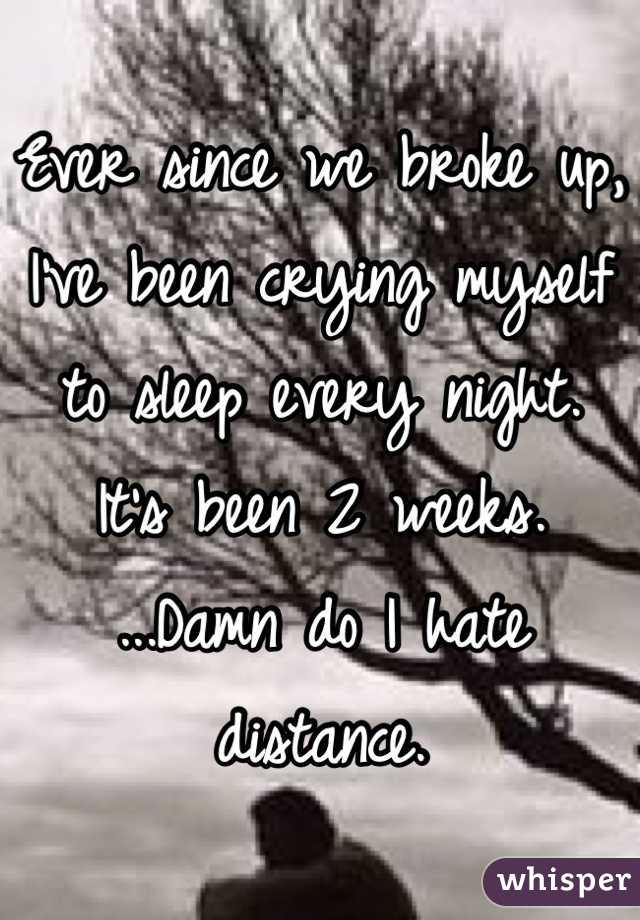 Ever since we broke up, I've been crying myself to sleep every night. It's been 2 weeks. ...Damn do I hate distance.