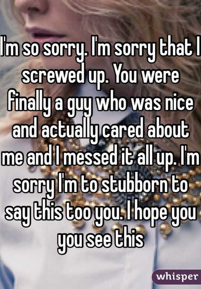 I'm so sorry. I'm sorry that I screwed up. You were finally a guy who was nice and actually cared about me and I messed it all up. I'm sorry I'm to stubborn to say this too you. I hope you you see this