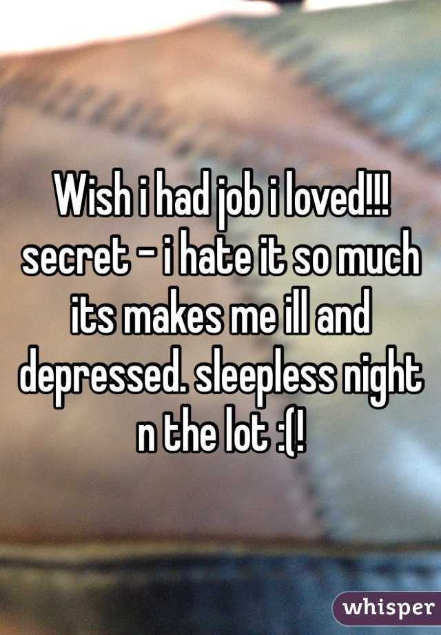 Wish i had job i loved!!! secret - i hate it so much its makes me ill and depressed. sleepless night n the lot :(!