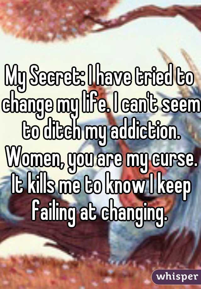 My Secret: I have tried to change my life. I can't seem to ditch my addiction. Women, you are my curse. It kills me to know I keep failing at changing.