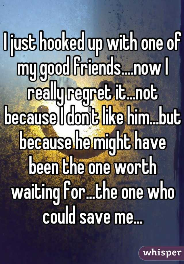 I just hooked up with one of my good friends....now I really regret it...not because I don't like him...but because he might have been the one worth waiting for...the one who could save me...