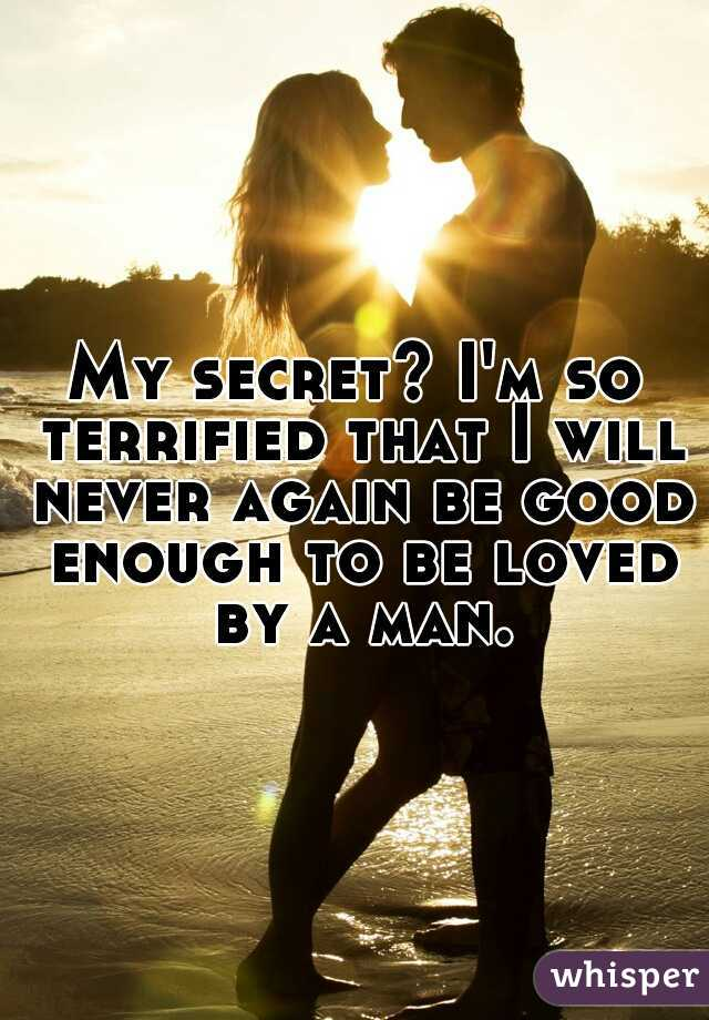 My secret? I'm so terrified that I will never again be good enough to be loved by a man.