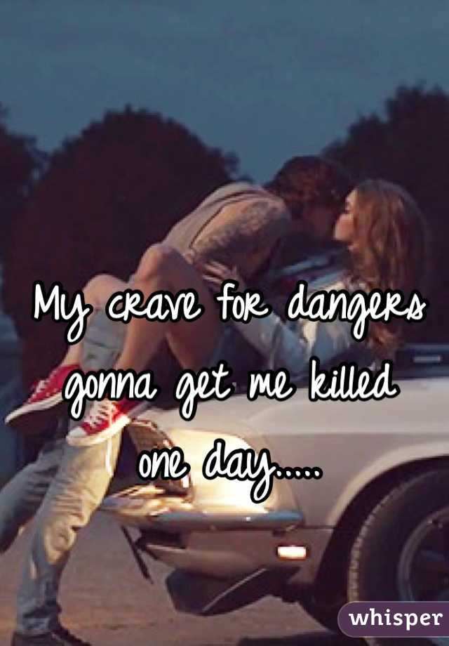 My crave for dangers gonna get me killed  one day.....