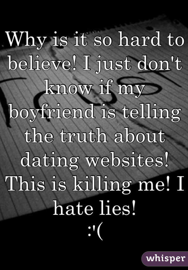 Why is it so hard to believe! I just don't know if my boyfriend is telling the truth about dating websites! This is killing me! I hate lies!  :'(