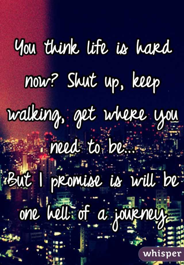 You think life is hard now? Shut up, keep walking, get where you need to be...  But I promise is will be one hell of a journey