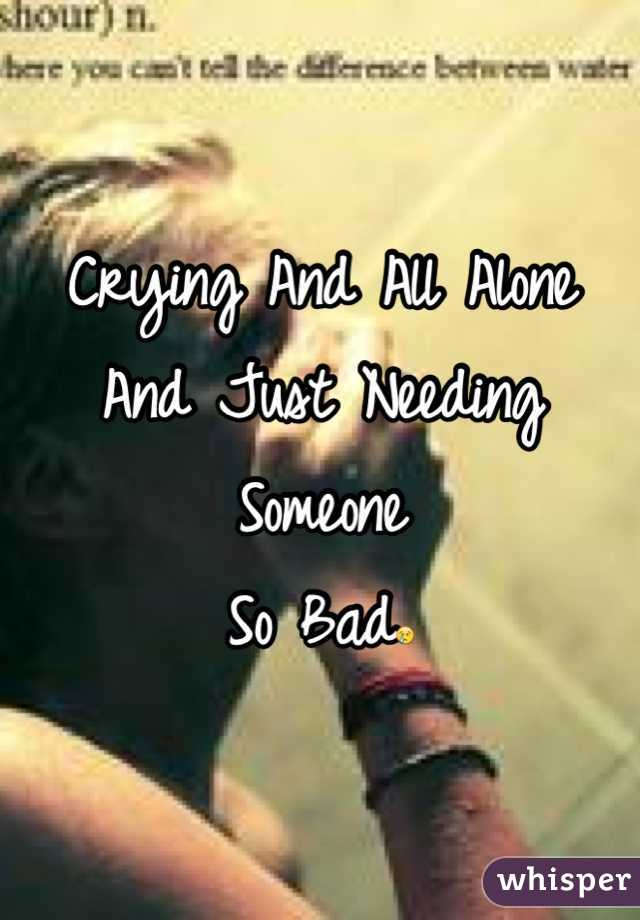 Crying And All Alone And Just Needing Someone  So Bad😢