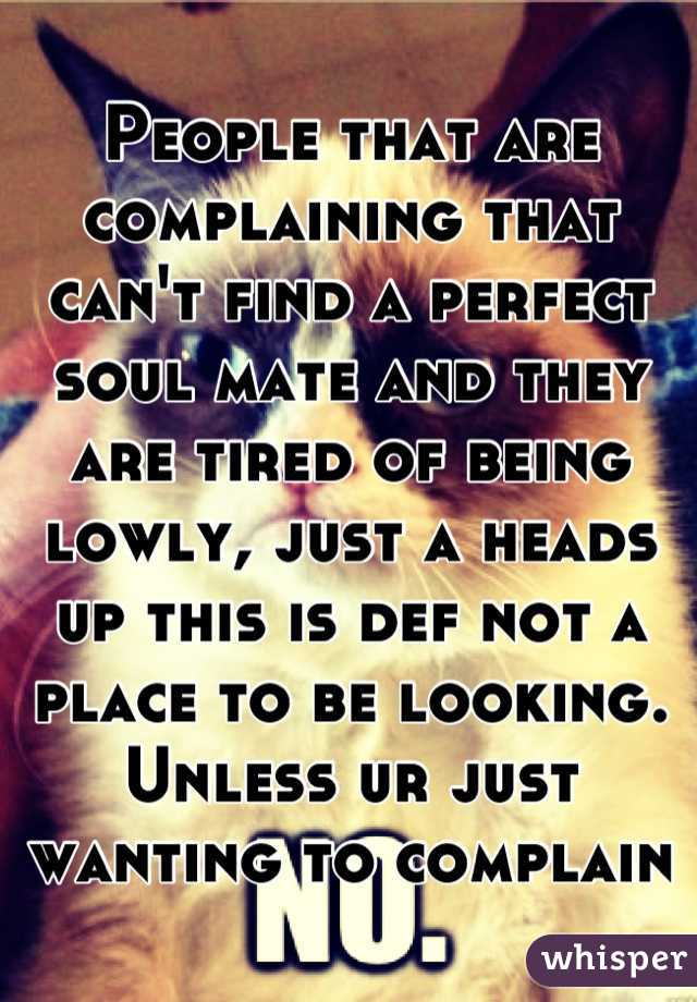 People that are complaining that can't find a perfect soul mate and they are tired of being lowly, just a heads up this is def not a place to be looking. Unless ur just wanting to complain