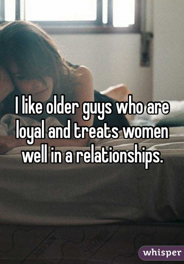 I like older guys who are loyal and treats women well in a relationships.