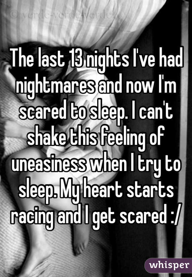 The last 13 nights I've had nightmares and now I'm scared to sleep. I can't shake this feeling of uneasiness when I try to sleep. My heart starts racing and I get scared :/