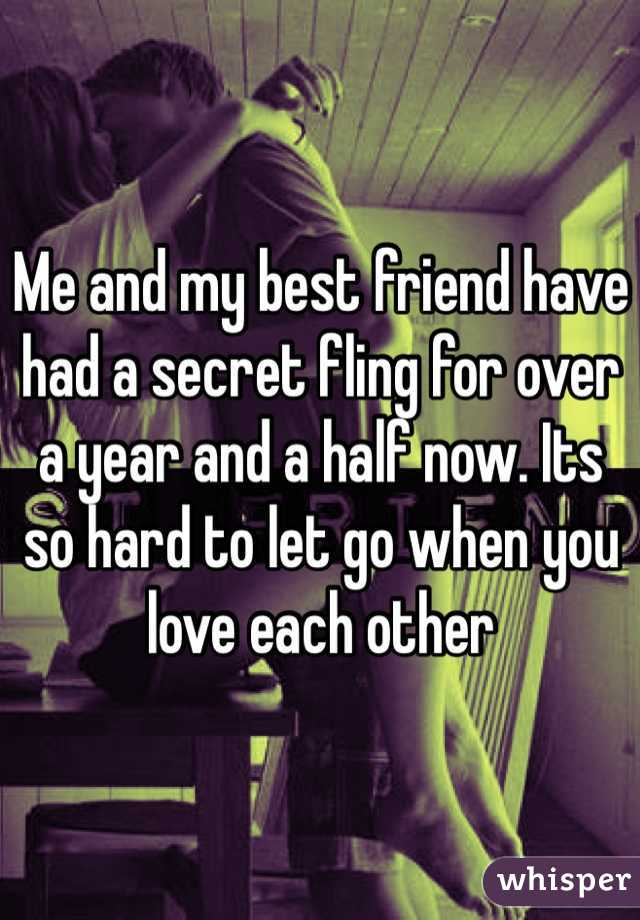 Me and my best friend have had a secret fling for over a year and a half now. Its so hard to let go when you love each other