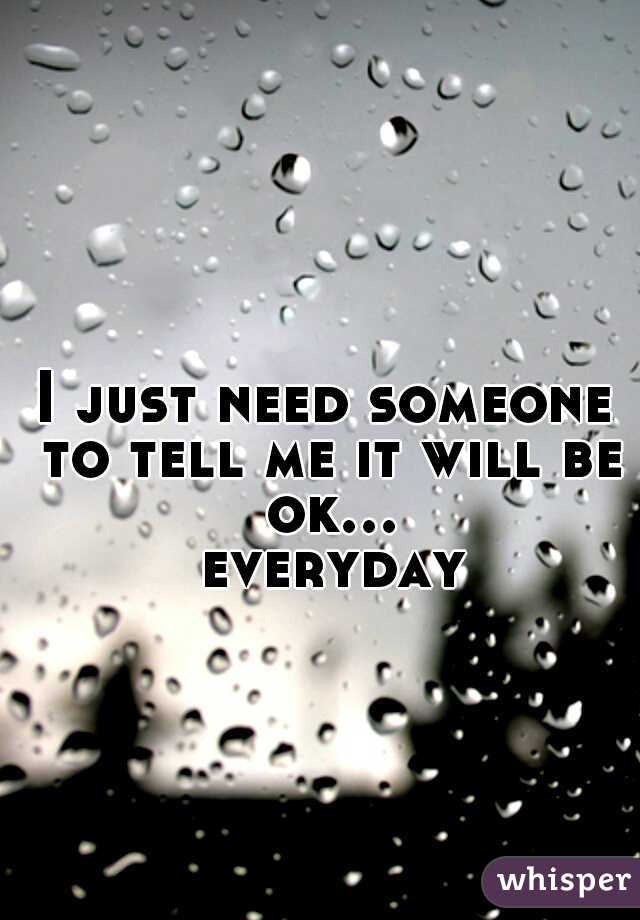 I just need someone to tell me it will be ok... everyday