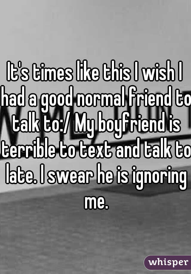 It's times like this I wish I had a good normal friend to talk to:/ My boyfriend is terrible to text and talk to late. I swear he is ignoring me.