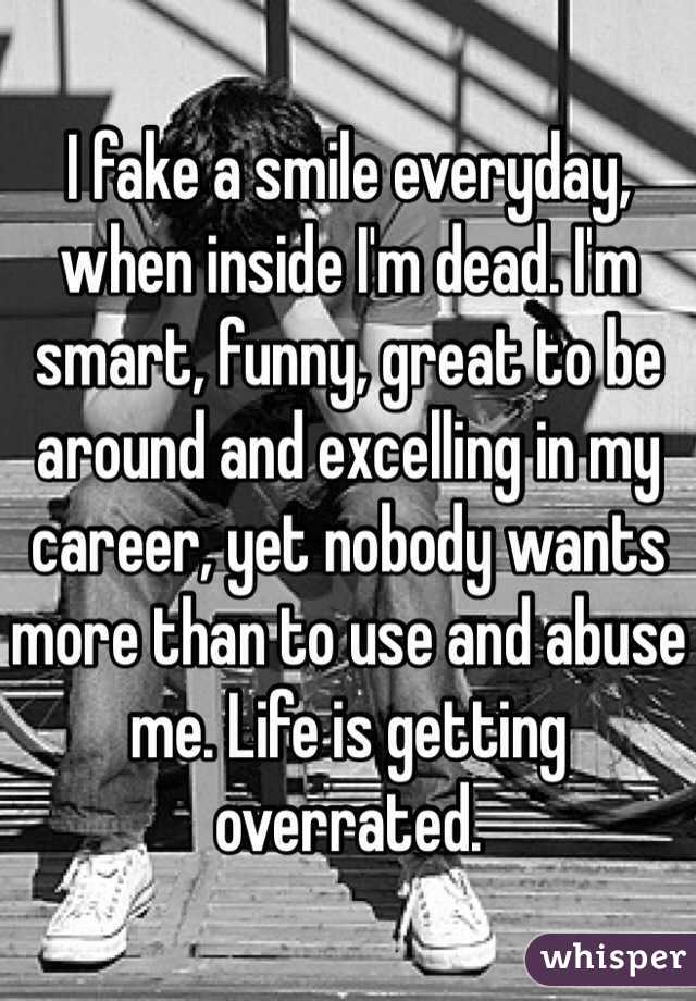 I fake a smile everyday, when inside I'm dead. I'm smart, funny, great to be around and excelling in my career, yet nobody wants more than to use and abuse me. Life is getting overrated.