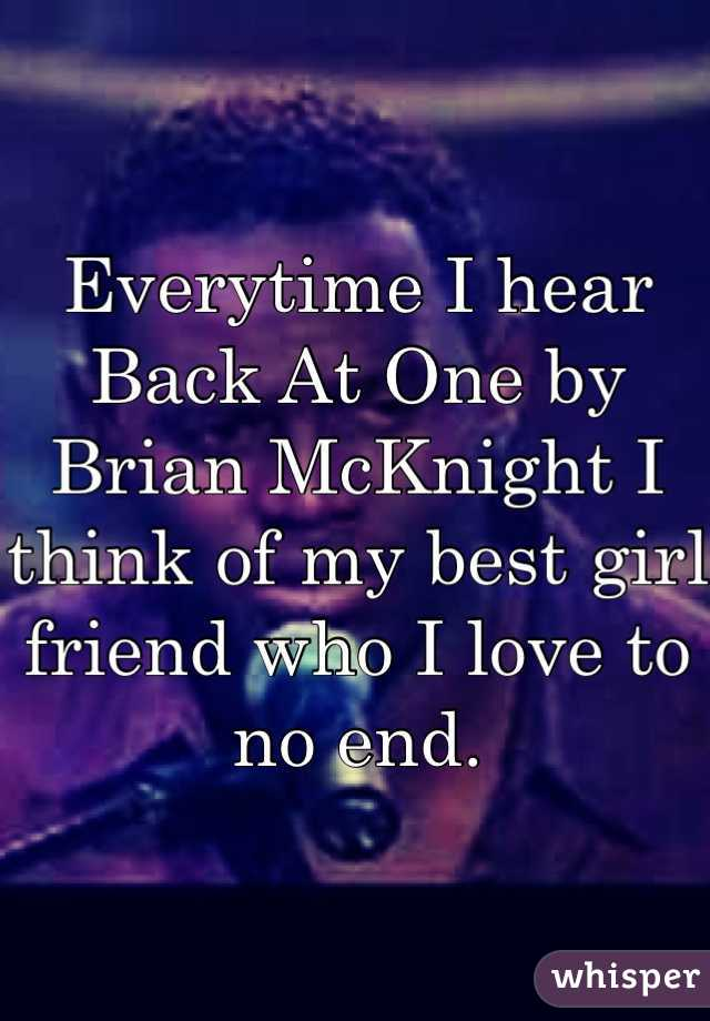 Everytime I hear Back At One by Brian McKnight I think of my best girl friend who I love to no end.